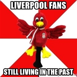 Liverpool Problems - liverpool fans  still living in the past