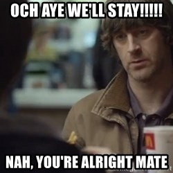 nah you're alright - Och aye we'll stay!!!!! Nah, you're alright mate