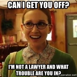 Sexually Oblivious Female - can i get you off? i'm not a lawyer and what trouble are you in?