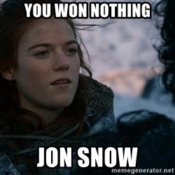 Ygritte knows more than you - you won nothing jon snow