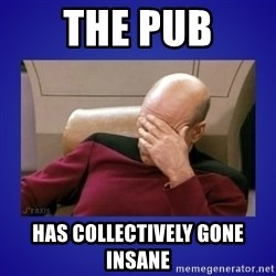 Picard facepalm  - The pub has collectively gone insane