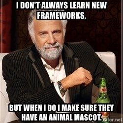 The Most Interesting Man In The World - I don't always learn new frameworks, but when I do I make sure they have an animal mascot.