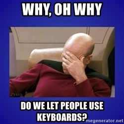 Picard facepalm  - Why, oh why  do we let people use keyboards?