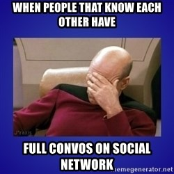 Picard facepalm  - When people that know each other have full convos on social network