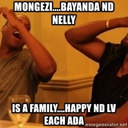 Kanye and Jay - Mongezi....Bayanda nd Nelly is a family....happy nd lv each ada