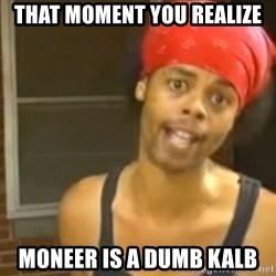 Antoine Dodson - That moment you realize  Moneer is a dumb kalb