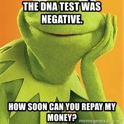Kermit the frog - the dna test was negative.  how soon can you repay my money?