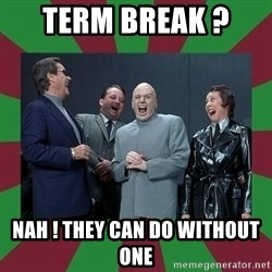 evil teacher - Term break ?  Nah ! They can do without one