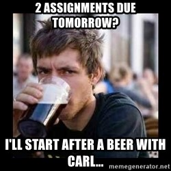 Bad student - 2 assignments due tomorrow? I'll start after a beer with Carl...