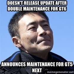 Kazunori Yamauchi - Doesn't release update after double maintenance for gt6 Announces maintenance for gt5 next