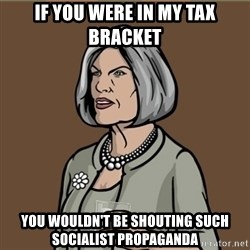 Malory Archer - If you were in my tax bracket you wouldn't be shouting such socialist propaganda