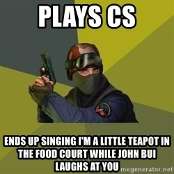 Counter Strike - PLAYS CS Ends up singing I'm a little teapot in the food court while John Bui laughs at you