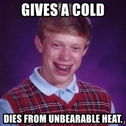 BadLuck Brian  - Gives a Cold Dies from unbearable heat.
