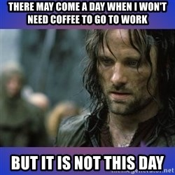 but it is not this day - There may come a day when I won't need coffee to go to work But it is not this day