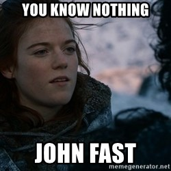 Ygritte knows more than you - You know nothing John fast