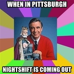 mr rogers  - When in Pittsburgh Nightshift is coming out