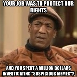 "Confused Bill Cosby  - Your job was to protect our rights And you spent a million dollars investigating ""suspicious memes""?"