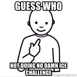 Guess who ? - GUESS WHO  NOT DOING NO DAMN ICE CHALLENGE