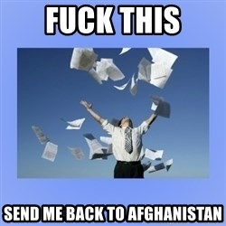 Throwing papers - FUCK THIS send me back to Afghanistan