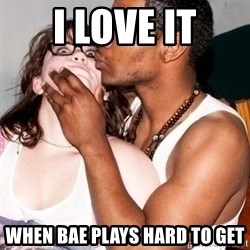 Scared White Girl - I love it when bae plays hard to get