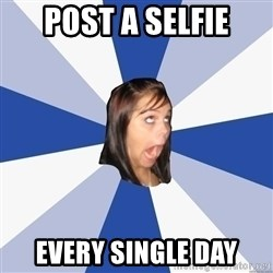Annoying Facebook Girl - Post a selfie Every single day
