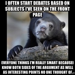 sad bear - I often start debates based on subjects i've seen on the front page everyone thinks i'm really smart becausei know both sides of the argument as well as interesting points no one thought of