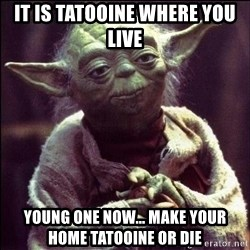 Advice Yoda - it is tatooine where you live young one NOW... MAKE YOUR HOME TATOOINE OR DIE