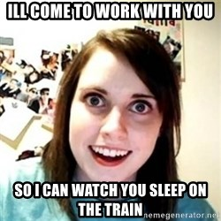 Overprotective Girlfriend - Ill come to work with you So I can watch you sleep on the train