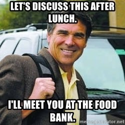 Rick Perry - Let's discuss this after lunch. I'll meet you at the food bank.