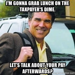 Rick Perry - I'm gonna grab lunch on the taxpayer's dime. Let's talk about your pay afterwards?
