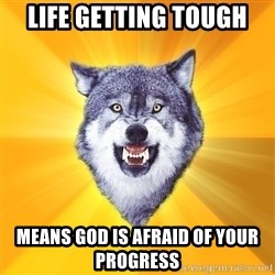 Courage Wolf - life getting tough means god is afraid of your progress