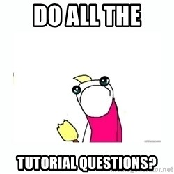 sad do all the things - Do ALL the tutorial questions?