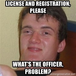 Stoner Stanley - LIcense and Registration, Please What's the officer, problem?