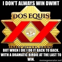Dos Equis - I don't always win DWMT But when I do, I do it back to back. With a dramatic birdie at the last to win.