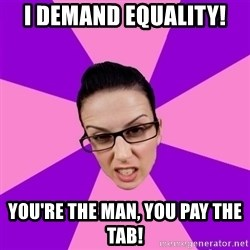 Privilege Denying Feminist - i demand equality! you're the man, you pay the tab!