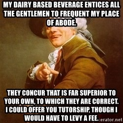 Joseph Ducreux - my dairy based beverage entices all the gentlemen to frequent my place of abode. They concur that is far superior to your own, to which they are correct.    I could offer you tutorship, though i would have to levy a fee.