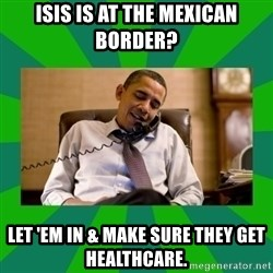 obama phone call - ISIS is at the Mexican border? Let 'em in & make sure they get healthcare.