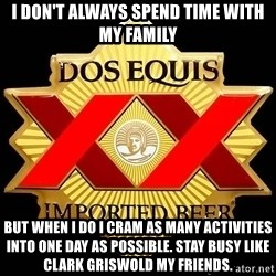 Dos Equis - I don't always spend time with my family But when I do I cram as many activities into one day as possible. Stay busy like Clark Griswold my friends.