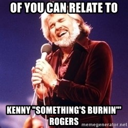 "Kenny Rogers - Of you can relate to Kenny ""Something's Burnin'"" Rogers"