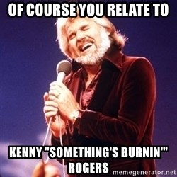 "Kenny Rogers - Of course you relate to Kenny ""Something's Burnin'"" Rogers"