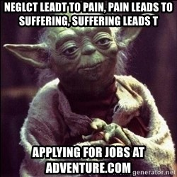 Advice Yoda - neglct leadt to pain, pain leads to suffering, suffering leads t applying for jobs at adventure.com