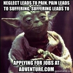 Advice Yoda - neglect leads to pain, pain leads to suffering, suffering leads to applying for jobs at adventure.com