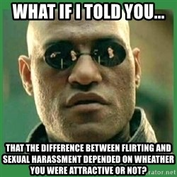 Matrix Morpheus - What if I told you... that the difference between flirting and sexual harassment depended on wheather you were attractive or not?