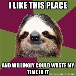 Just-Lazy-Sloth - I like this place and willingly could waste my time in it