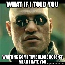 Mindfuck Morpheus - WHAT IF I TOLD YOU WANTING SOME TIME ALONE DOESN'T MEAN I HATE YOU