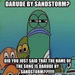 Serious Fish Spongebob - darude by sandstorm? did you just said that the name of the song is darude by sandstorm??!!!!!