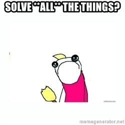 sad do all the things - solve **all** the things?