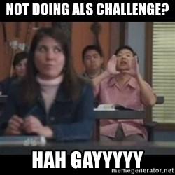 hagay - Not doing ALS challenge? Hah Gayyyyy