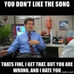 You're wrong and I hate you - You don't like the song Thats fine, i get that. But you are wrong, and i hate you