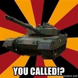 http://memegenerator.net/The-Impudent-Tank3 -  YOU CALLED!?
